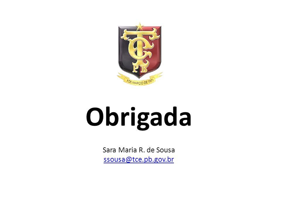 Obrigada Sara Maria R. de Sousa ssousa@tce.pb.gov.br ssousa@tce.pb.gov.br