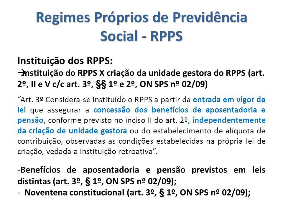 Regimes Próprios de Previdência Social - RPPS Instituição dos RPPS:  Instituição do RPPS X criação da unidade gestora do RPPS (art. 2º, II e V c/c ar