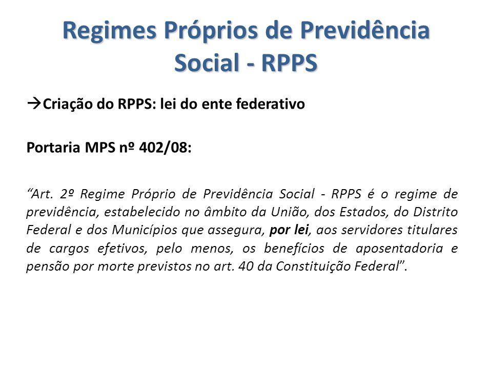 """Regimes Próprios de Previdência Social - RPPS  Criação do RPPS: lei do ente federativo Portaria MPS nº 402/08: """"Art. 2º Regime Próprio de Previdência"""