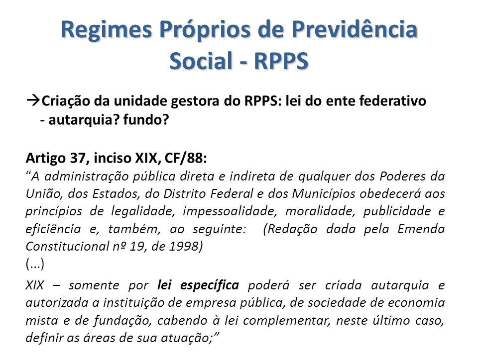 Regimes Próprios de Previdência Social - RPPS  Criação da unidade gestora do RPPS: lei do ente federativo - autarquia? fundo? Artigo 37, inciso XIX,