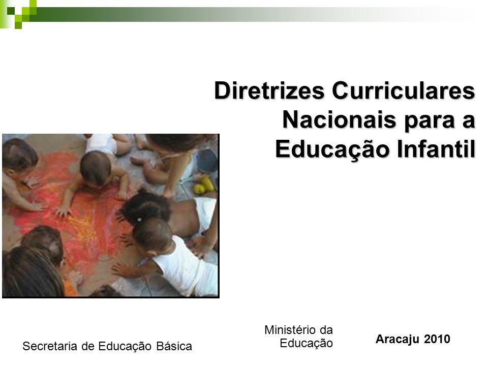 Diretrizes Curriculares Nacionais para a Educação Infantil Ministério da Educação Secretaria de Educação Básica Aracaju 2010