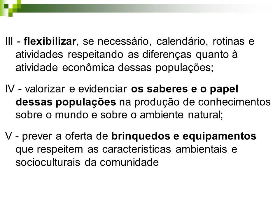 III - flexibilizar, se necessário, calendário, rotinas e atividades respeitando as diferenças quanto à atividade econômica dessas populações; IV - val