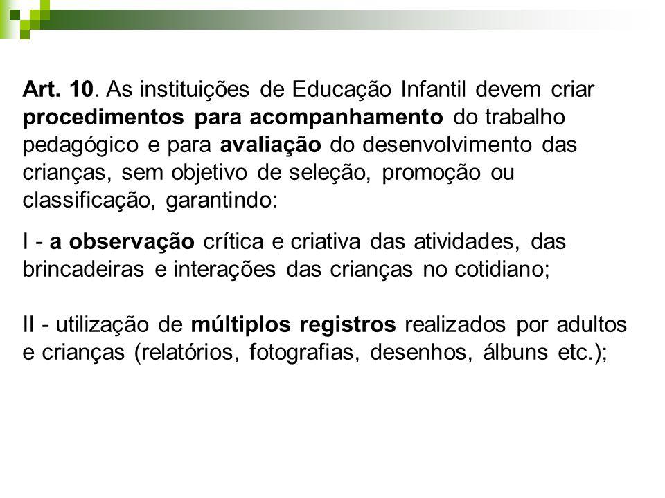 Art. 10. As instituições de Educação Infantil devem criar procedimentos para acompanhamento do trabalho pedagógico e para avaliação do desenvolvimento
