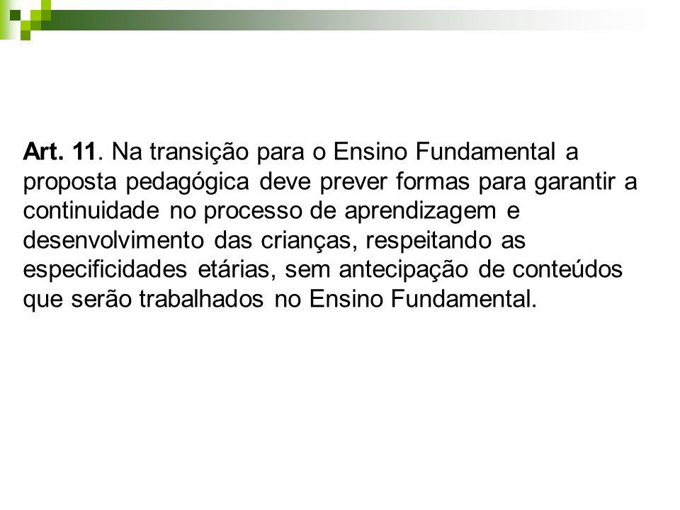 Art. 11. Na transição para o Ensino Fundamental a proposta pedagógica deve prever formas para garantir a continuidade no processo de aprendizagem e de