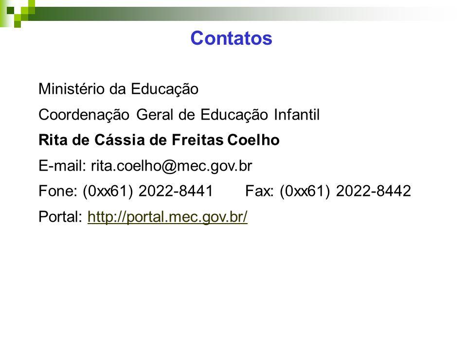 Ministério da Educação Coordenação Geral de Educação Infantil Rita de Cássia de Freitas Coelho E-mail: rita.coelho@mec.gov.br Fone: (0xx61) 2022-8441Fax: (0xx61) 2022-8442 Portal: http://portal.mec.gov.br/http://portal.mec.gov.br/ Contatos