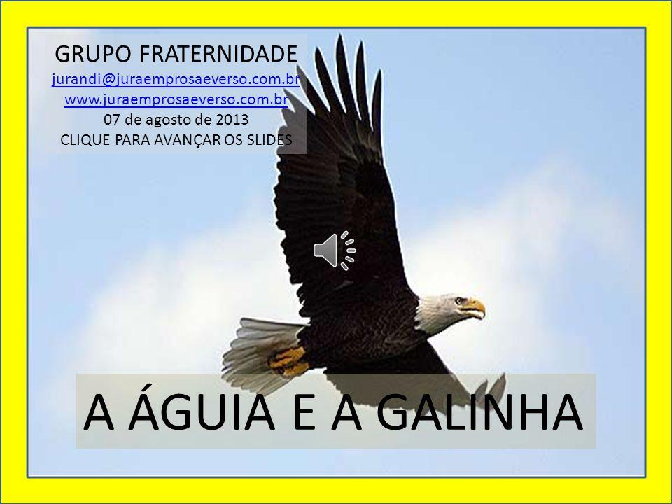 A ÁGUIA E A GALINHA GRUPO FRATERNIDADE jurandi@juraemprosaeverso.com.br www.juraemprosaeverso.com.br 07 de agosto de 2013 CLIQUE PARA AVANÇAR OS SLIDES