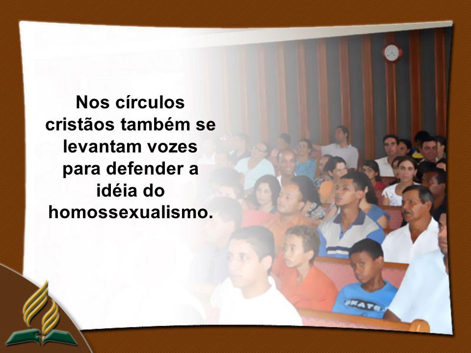 Nos círculos cristãos também se levantam vozes para defender a idéia do homossexualismo.