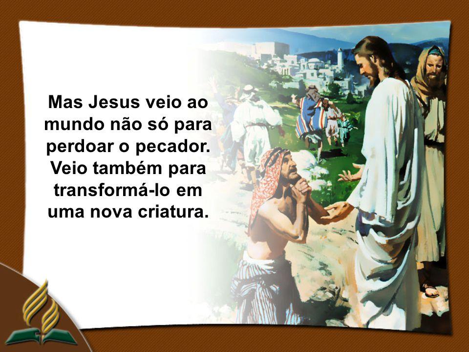 Mas Jesus veio ao mundo não só para perdoar o pecador. Veio também para transformá-lo em uma nova criatura.