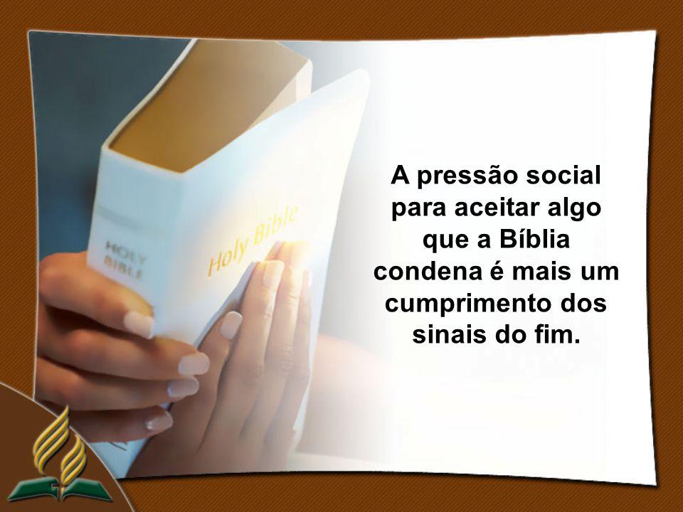 A pressão social para aceitar algo que a Bíblia condena é mais um cumprimento dos sinais do fim.