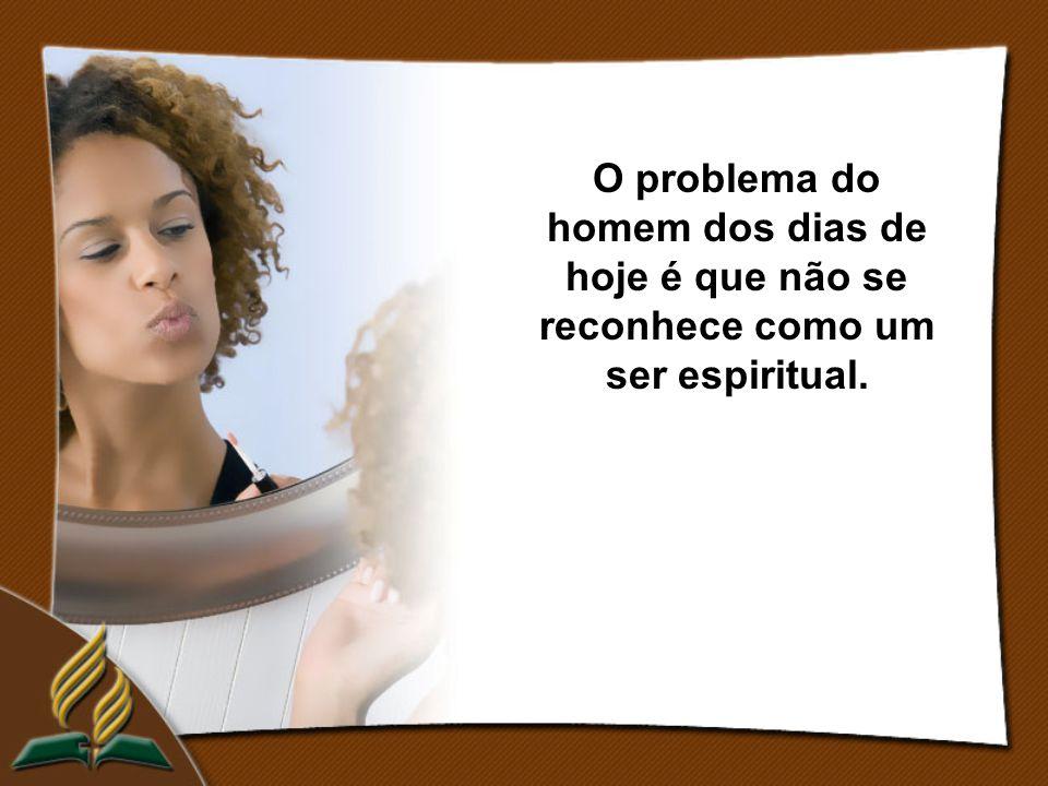 O problema do homem dos dias de hoje é que não se reconhece como um ser espiritual.