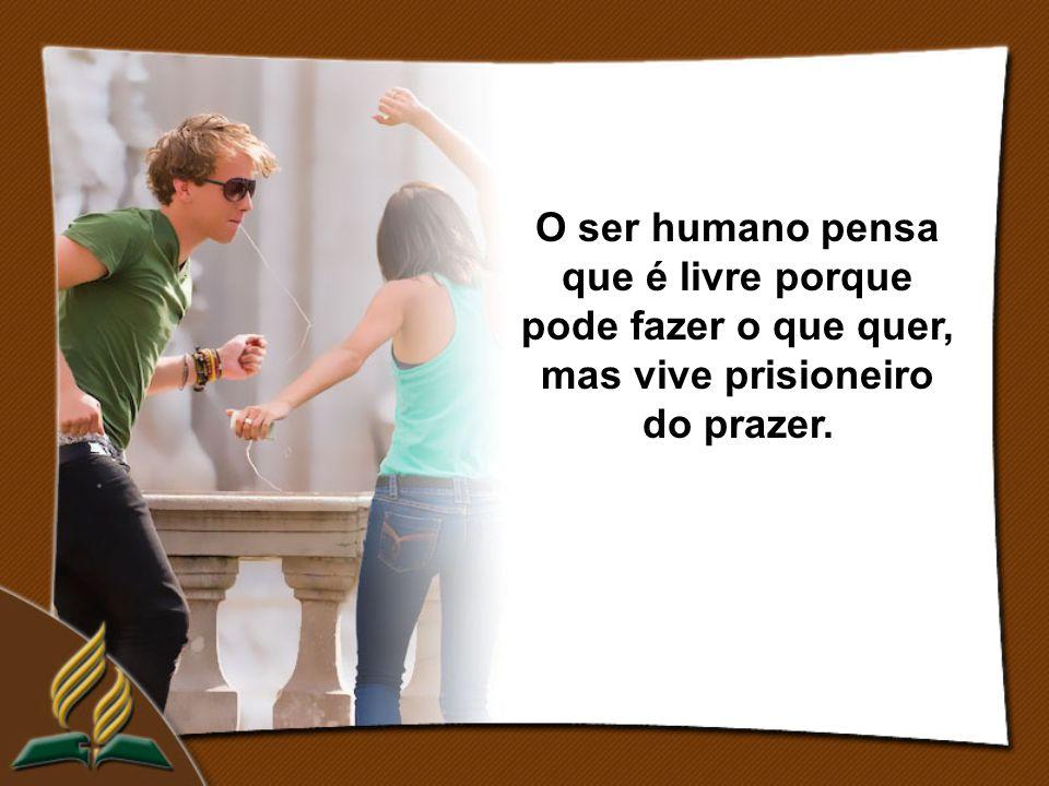 O ser humano pensa que é livre porque pode fazer o que quer, mas vive prisioneiro do prazer.