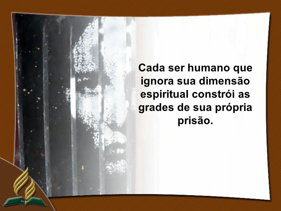 Cada ser humano que ignora sua dimensão espiritual constrói as grades de sua própria prisão.
