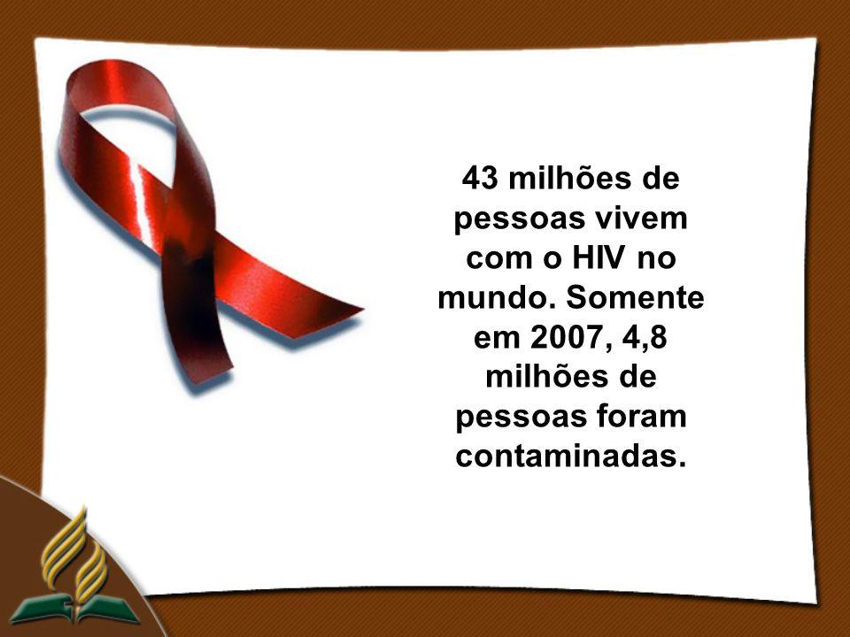 43 milhões de pessoas vivem com o HIV no mundo. Somente em 2007, 4,8 milhões de pessoas foram contaminadas.