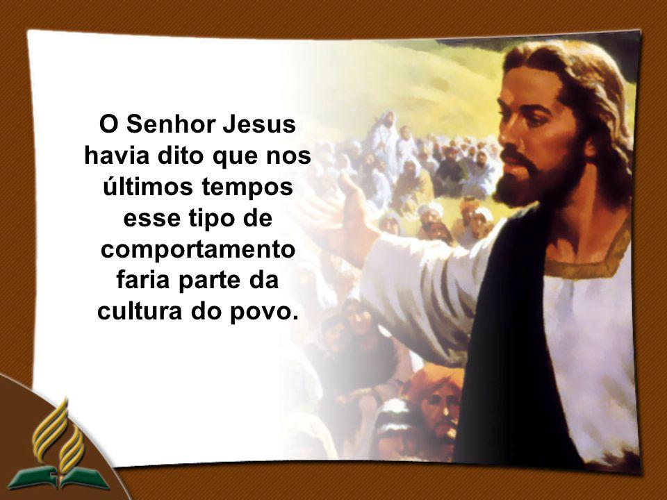 O Senhor Jesus havia dito que nos últimos tempos esse tipo de comportamento faria parte da cultura do povo.