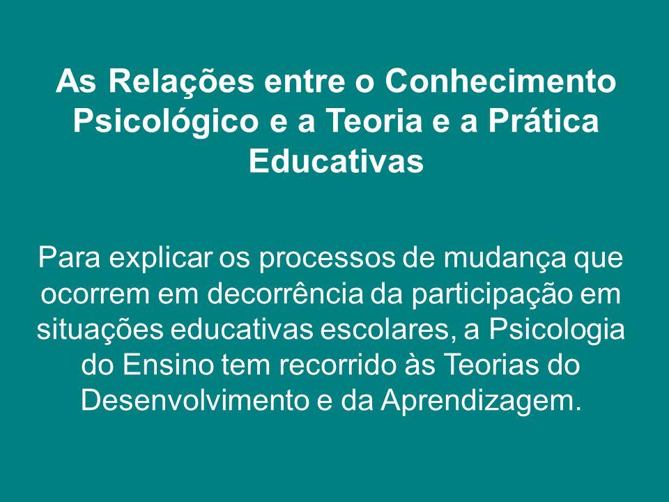 As Relações entre o Conhecimento Psicológico e a Teoria e a Prática Educativas Para explicar os processos de mudança que ocorrem em decorrência da par