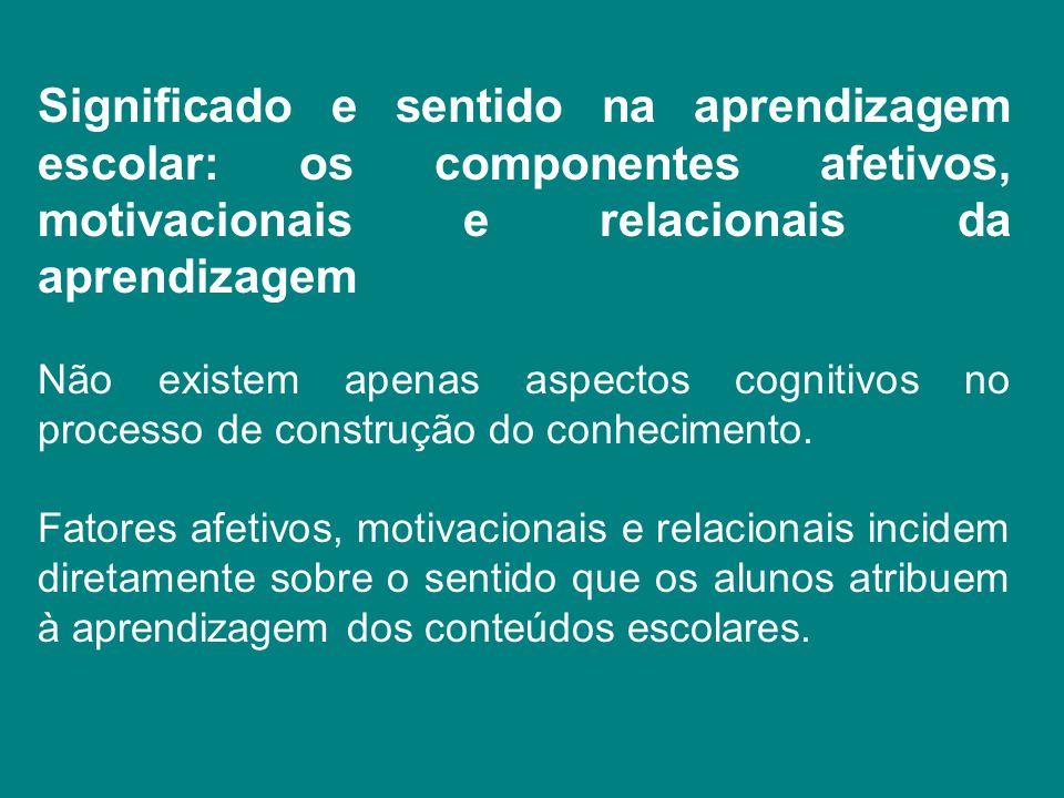 Significado e sentido na aprendizagem escolar: os componentes afetivos, motivacionais e relacionais da aprendizagem Não existem apenas aspectos cognit