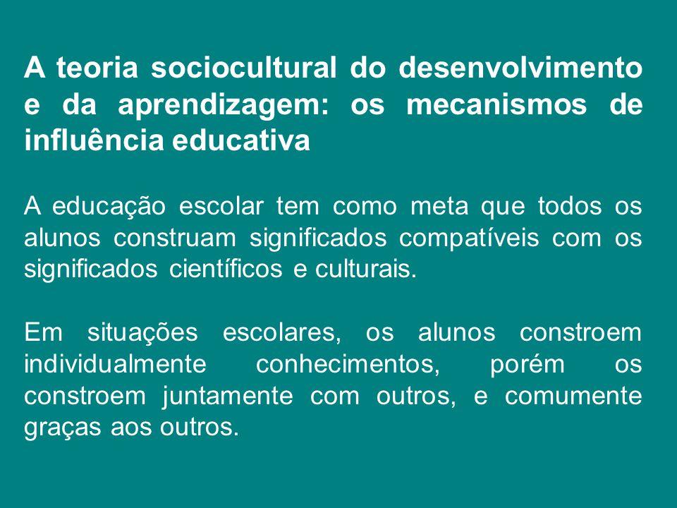 A teoria sociocultural do desenvolvimento e da aprendizagem: os mecanismos de influência educativa A educação escolar tem como meta que todos os aluno