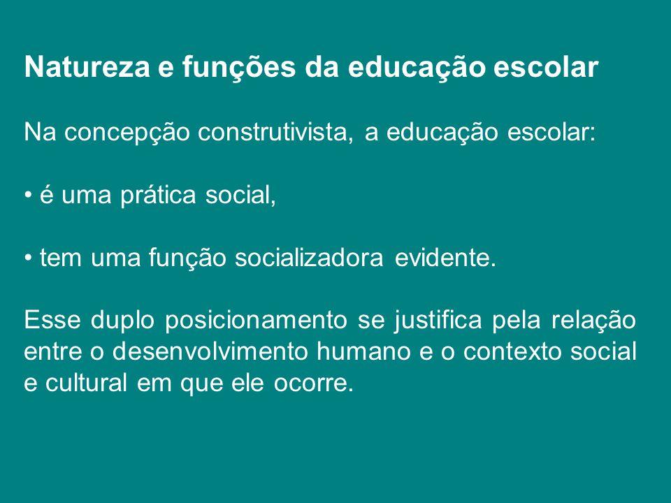 Natureza e funções da educação escolar Na concepção construtivista, a educação escolar: é uma prática social, tem uma função socializadora evidente. E