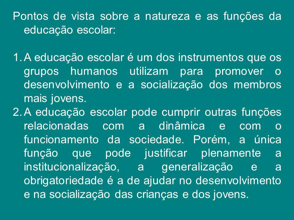 Pontos de vista sobre a natureza e as funções da educação escolar: 1.A educação escolar é um dos instrumentos que os grupos humanos utilizam para prom