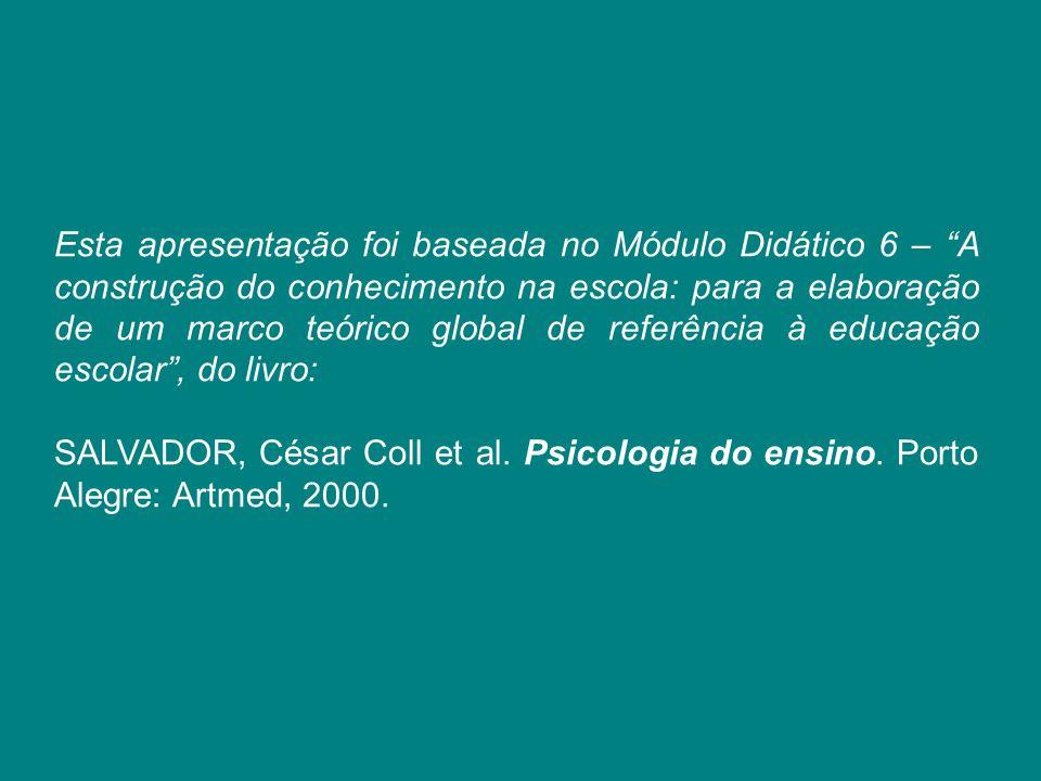 """Esta apresentação foi baseada no Módulo Didático 6 – """"A construção do conhecimento na escola: para a elaboração de um marco teórico global de referênc"""