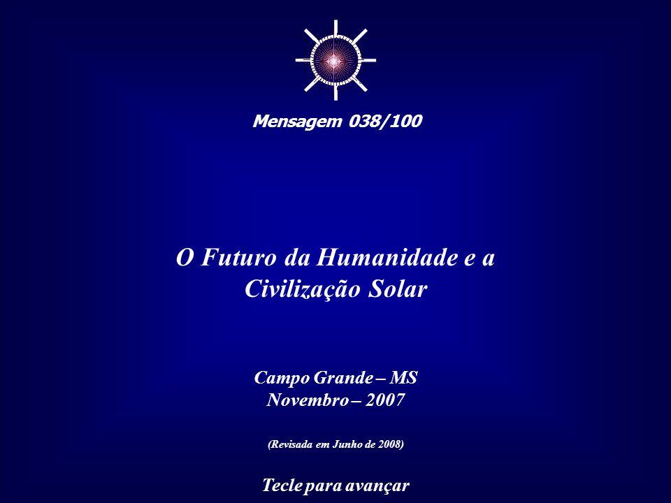 ☼ Mensagem 038/100 O Futuro da Humanidade e a Civilização Solar Campo Grande – MS Novembro – 2007 (Revisada em Junho de 2008) Tecle para avançar