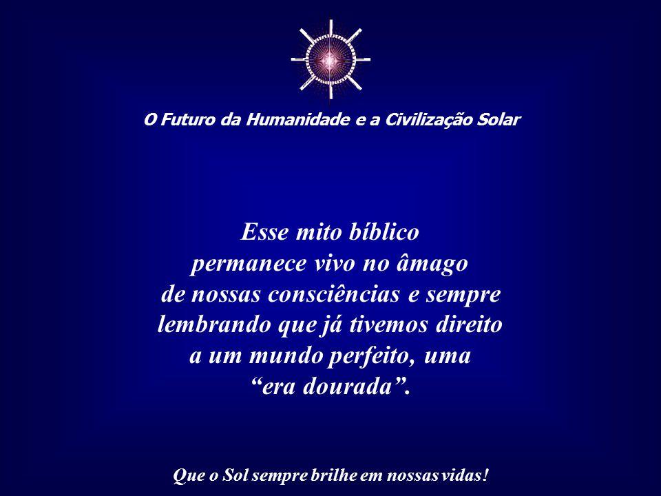 ☼ O Futuro da Humanidade e a Civilização Solar Que o Sol sempre brilhe em nossas vidas! O mito da Criação, judaico-cristão, já continha, nos seus rela