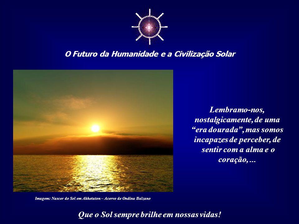 """☼ O Futuro da Humanidade e a Civilização Solar Que o Sol sempre brilhe em nossas vidas! Muitos sofrem, inconscientemente, em razão do mito do """"paraíso"""