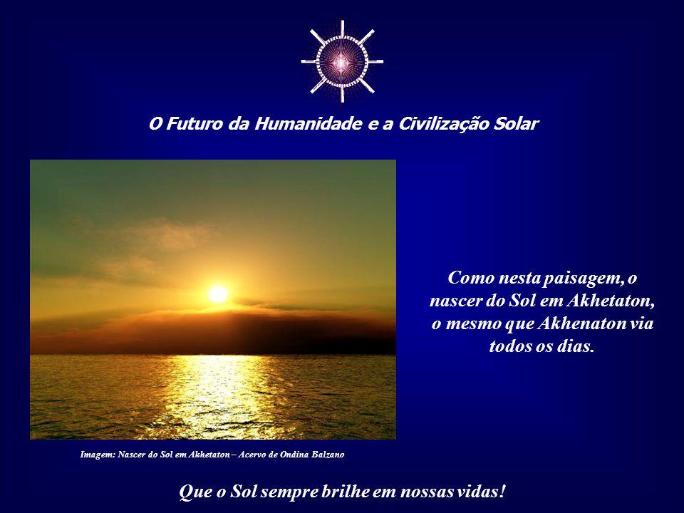 ☼ O Futuro da Humanidade e a Civilização Solar Que o Sol sempre brilhe em nossas vidas!... a chuva de luz dourada que banha o planeta todos os dias, a