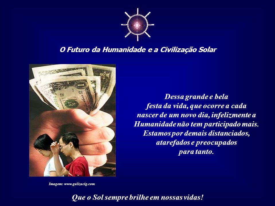 ☼ O Futuro da Humanidade e a Civilização Solar Que o Sol sempre brilhe em nossas vidas! Poucas coisas são mais belas e comoventes do que o raiar do di