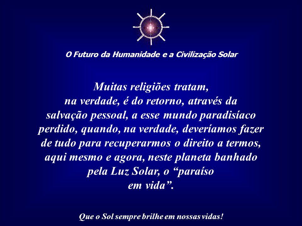 ☼ O Futuro da Humanidade e a Civilização Solar Que o Sol sempre brilhe em nossas vidas! Dessa grande e bela festa da vida, que ocorre a cada nascer de