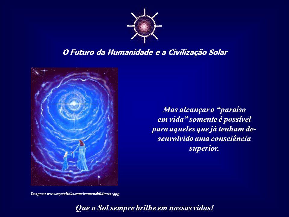 ☼ O Futuro da Humanidade e a Civilização Solar Que o Sol sempre brilhe em nossas vidas! Muitas religiões tratam, na verdade, é do retorno, através da