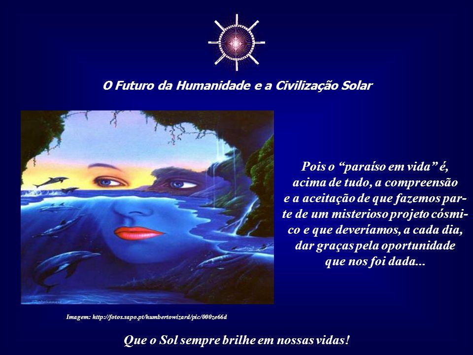 ☼ O Futuro da Humanidade e a Civilização Solar Que o Sol sempre brilhe em nossas vidas! É, portanto, um prêmio no caminho da evolução, o resul- tado d