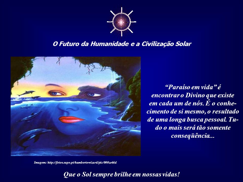 """☼ O Futuro da Humanidade e a Civilização Solar Que o Sol sempre brilhe em nossas vidas! Pois o """"paraíso em vida"""" é, acima de tudo, a compreensão e a a"""