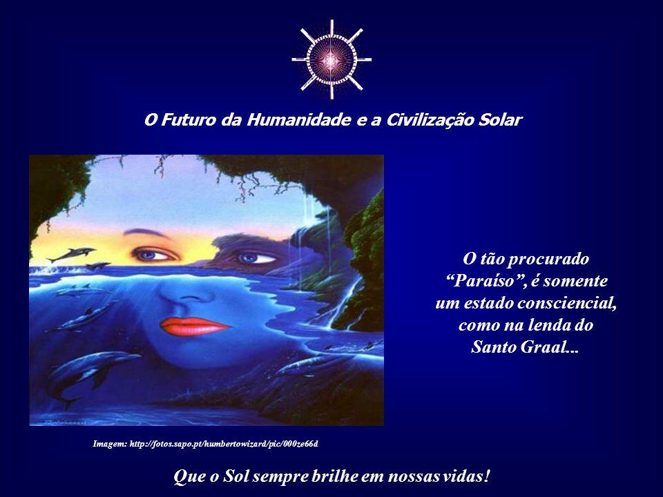 """☼ O Futuro da Humanidade e a Civilização Solar Que o Sol sempre brilhe em nossas vidas! """"Paraíso em vida"""" é encontrar o Divino que existe em cada um d"""