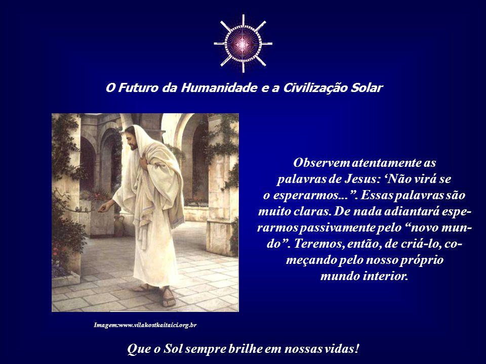 """☼ O Futuro da Humanidade e a Civilização Solar Que o Sol sempre brilhe em nossas vidas! """"Perguntaram a Jesus: 'Quando virá o reino?', e ele respondeu:"""