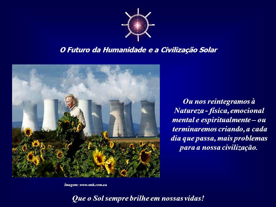 ☼ O Futuro da Humanidade e a Civilização Solar Que o Sol sempre brilhe em nossas vidas! Depois da expulsão do paraíso, o ser humano continuou criando