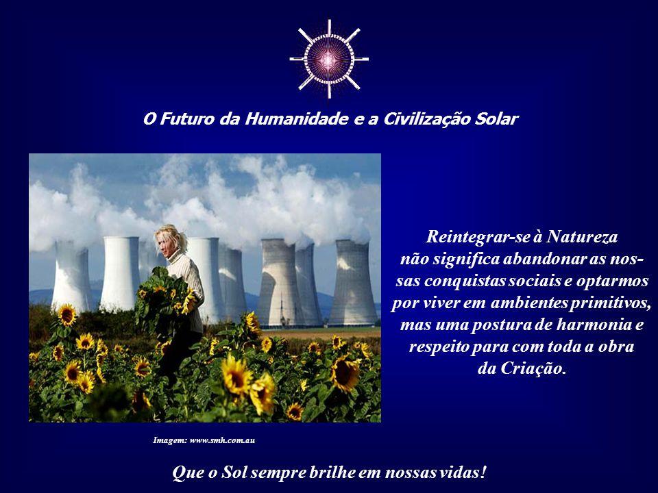 ☼ O Futuro da Humanidade e a Civilização Solar Que o Sol sempre brilhe em nossas vidas! Ou nos reintegramos à Natureza - física, emocional mental e es