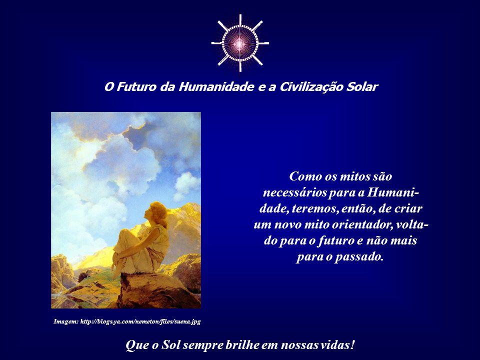 ☼ O Futuro da Humanidade e a Civilização Solar Que o Sol sempre brilhe em nossas vidas! Em síntese, através da separatividade que a tudo com- partimen