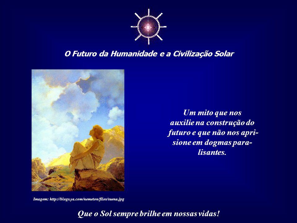 ☼ O Futuro da Humanidade e a Civilização Solar Que o Sol sempre brilhe em nossas vidas! Como os mitos são necessários para a Humani- dade, teremos, en