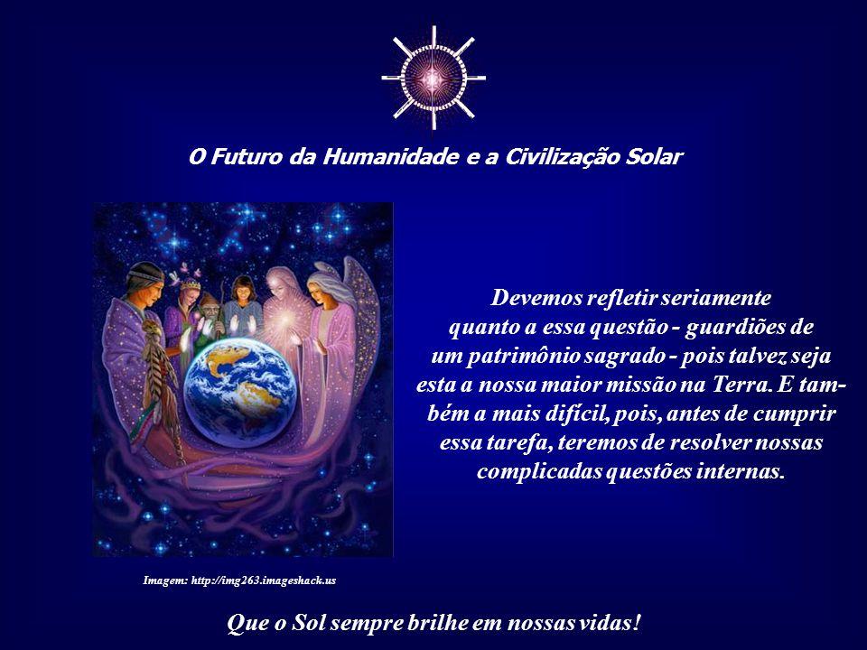 ☼ O Futuro da Humanidade e a Civilização Solar Que o Sol sempre brilhe em nossas vidas! Quando exploramos a Natureza somos verdadeiros predadores; ao