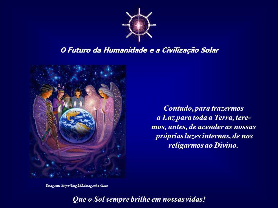☼ O Futuro da Humanidade e a Civilização Solar Que o Sol sempre brilhe em nossas vidas! Devemos refletir seriamente quanto a essa questão - guardiões