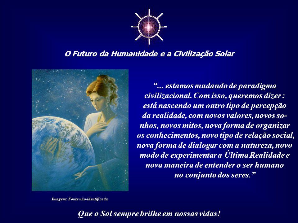 ☼ O Futuro da Humanidade e a Civilização Solar Que o Sol sempre brilhe em nossas vidas! Contudo, para trazermos a Luz para toda a Terra, tere- mos, an