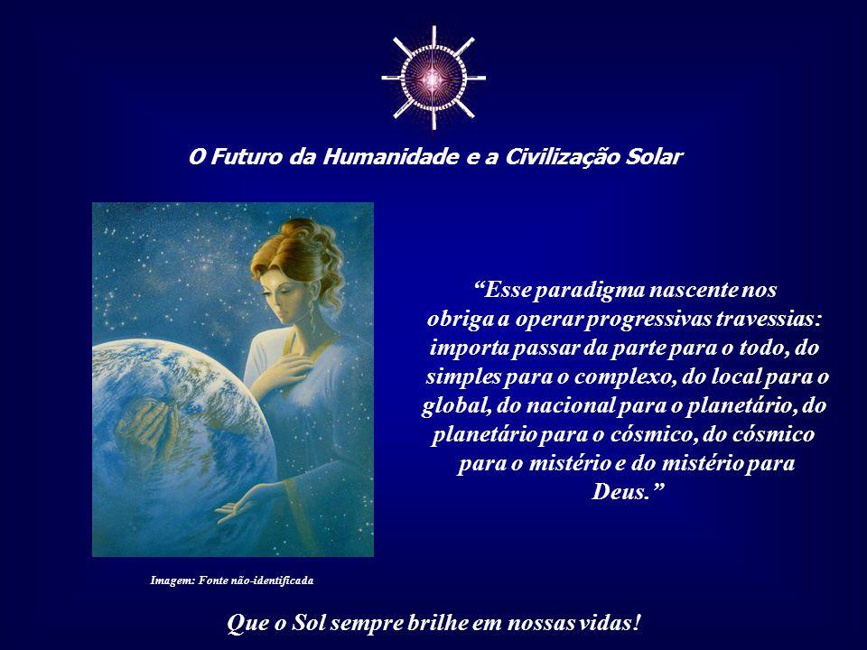 """☼ O Futuro da Humanidade e a Civilização Solar Que o Sol sempre brilhe em nossas vidas! """"... estamos mudando de paradigma civilizacional. Com isso, qu"""