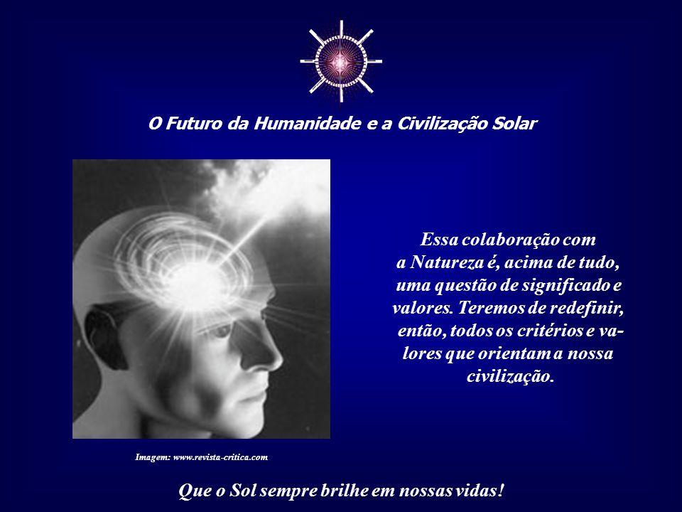 ☼ O Futuro da Humanidade e a Civilização Solar Que o Sol sempre brilhe em nossas vidas! Colaborar com a Natureza não significa apenas uma nova ciência