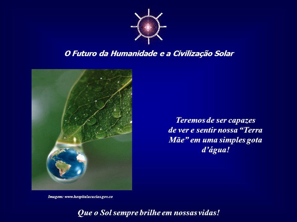 ☼ O Futuro da Humanidade e a Civilização Solar Que o Sol sempre brilhe em nossas vidas! Mas essa redefinição deve começar pelas mudanças no interior d