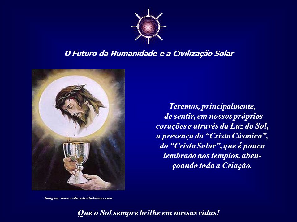☼ O Futuro da Humanidade e a Civilização Solar Que o Sol sempre brilhe em nossas vidas! Também teremos de ser capazes de sentir o co- ração da Mãe Ter