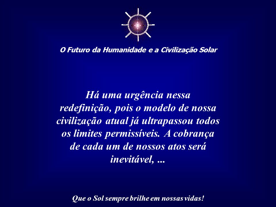 ☼ O Futuro da Humanidade e a Civilização Solar Que o Sol sempre brilhe em nossas vidas! E isso independe de qual crença ou religião que você professe.