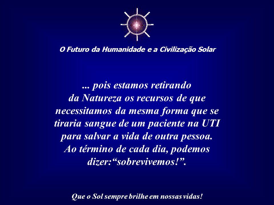 ☼ O Futuro da Humanidade e a Civilização Solar Que o Sol sempre brilhe em nossas vidas! Há uma urgência nessa redefinição, pois o modelo de nossa civi