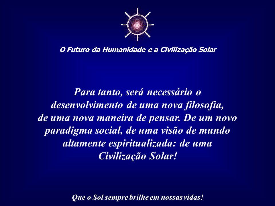 ☼ O Futuro da Humanidade e a Civilização Solar Que o Sol sempre brilhe em nossas vidas! Seus ciclos naturais, seus limites e possibilidades, a tolerân