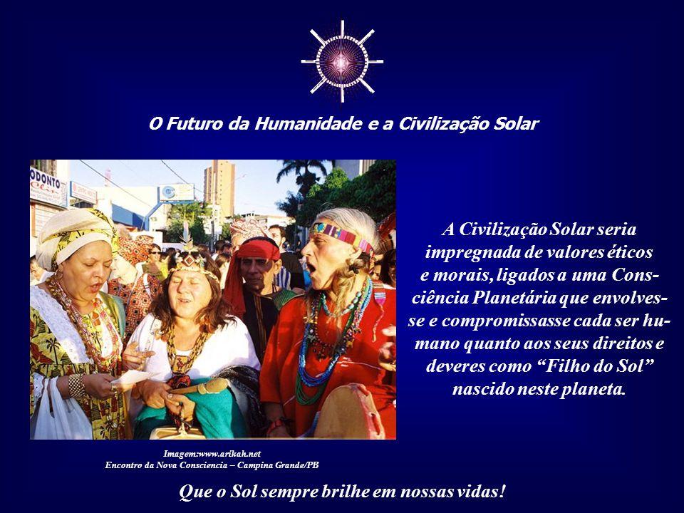 ☼ O Futuro da Humanidade e a Civilização Solar Que o Sol sempre brilhe em nossas vidas! Para tanto, será necessário o desenvolvimento de uma nova filo